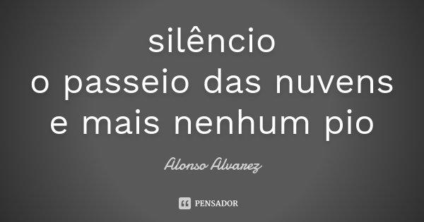 silêncio o passeio das nuvens e mais nenhum pio... Frase de Alonso Alvarez.