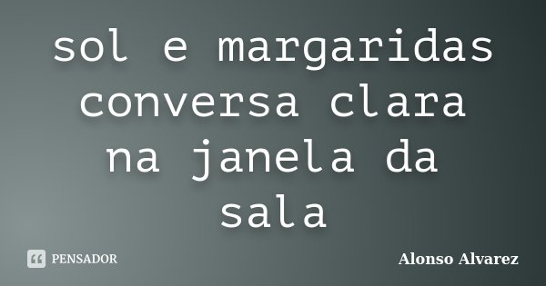 sol e margaridas conversa clara na janela da sala... Frase de Alonso Alvarez.