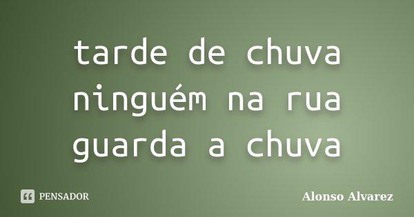 tarde de chuva ninguém na rua guarda a chuva... Frase de Alonso Alvarez.