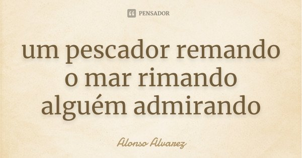 um pescador remando o mar rimando alguém admirando... Frase de Alonso Alvarez.
