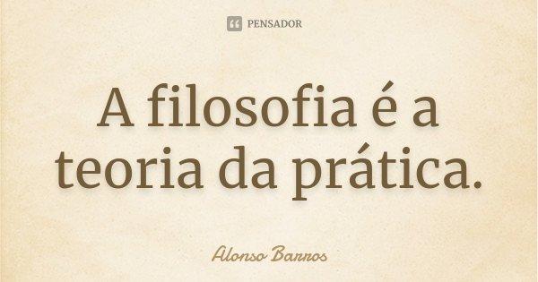 A filosofia é a teoria da prática.... Frase de Alonso Barros.