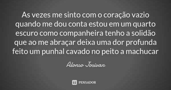 As vezes me sinto com o coração vazio quando me dou conta estou em um quarto escuro como companheira tenho a solidão que ao me abraçar deixa uma dor profunda fe... Frase de Alonso Josivan.