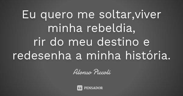 Eu quero me soltar,viver minha rebeldia, rir do meu destino e redesenha a minha história.... Frase de Alonso Piccoli.