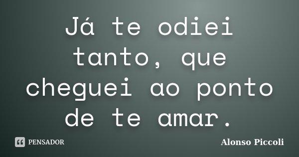 Já te odiei tanto, que cheguei ao ponto de te amar.... Frase de Alonso Piccoli.