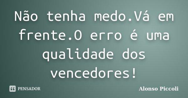 Não tenha medo.Vá em frente.O erro é uma qualidade dos vencedores!... Frase de Alonso Piccoli.