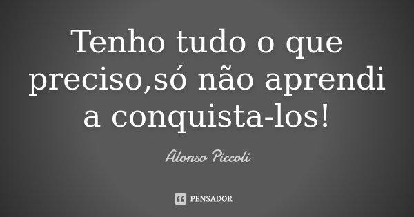 Tenho tudo o que preciso,só não aprendi a conquista-los!... Frase de Alonso Piccoli.