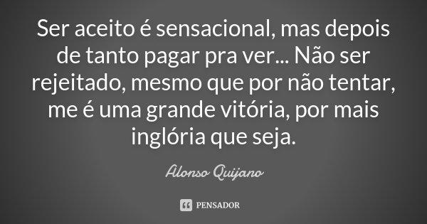 Ser aceito é sensacional, mas depois de tanto pagar pra ver... Não ser rejeitado, mesmo que por não tentar, me é uma grande vitória, por mais inglória que seja.... Frase de Alonso Quijano.