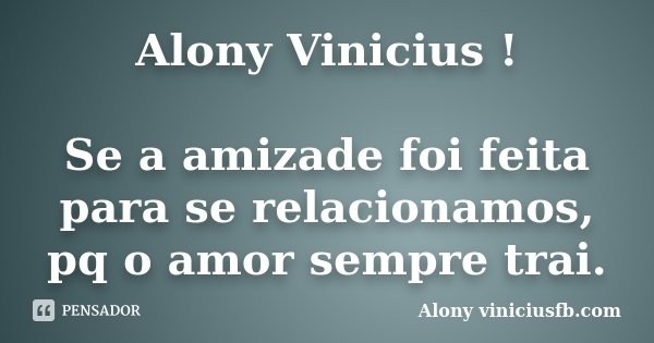 Alony Vinicius ! Se a amizade foi feita para se relacionamos, pq o amor sempre trai.... Frase de Alony viniciusfb.com.