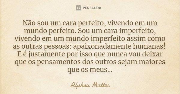Não sou um cara perfeito, vivendo em um mundo perfeito. Sou um cara imperfeito, vivendo em um mundo imperfeito assim como as outras pessoas: apaixonadamente hum... Frase de Alpheu Mattos.