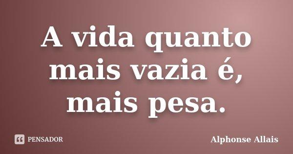 A vida quanto mais vazia é, mais pesa.... Frase de Alphonse Allais.