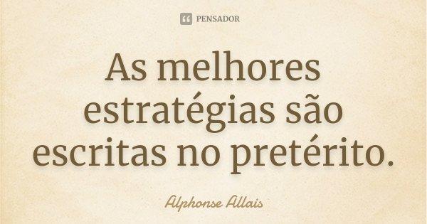 As melhores estratégias são escritas no pretérito.... Frase de Alphonse Allais.