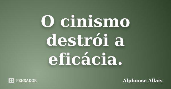 O cinismo destrói a eficácia.... Frase de Alphonse Allais.