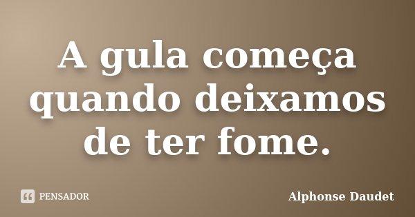 A gula começa quando deixamos de ter fome.... Frase de Alphonse Daudet.