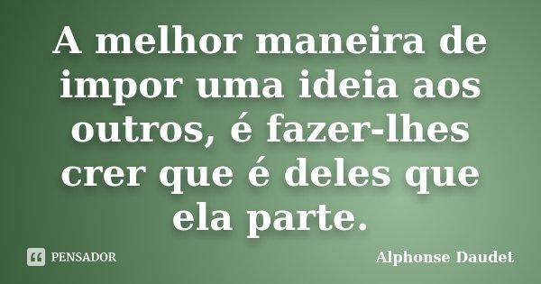 A melhor maneira de impor uma ideia aos outros, é fazer-lhes crer que é deles que ela parte.... Frase de Alphonse Daudet.