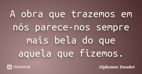 A obra que trazemos em nós parece-nos sempre mais bela do que aquela que fizemos.... Frase de Alphonse Daudet.