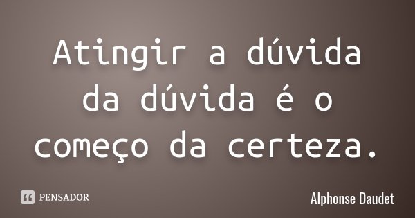 Atingir a dúvida da dúvida é o começo da certeza.... Frase de Alphonse Daudet.