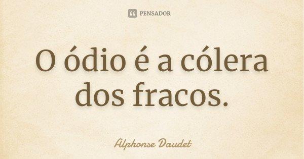 O ódio é a cólera dos fracos.... Frase de Alphonse Daudet.