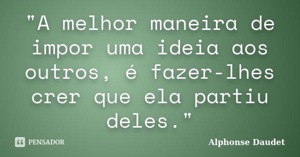 """""""A melhor maneira de impor uma ideia aos outros, é fazer-lhes crer que ela partiu deles.""""... Frase de Alphonse Daudet."""