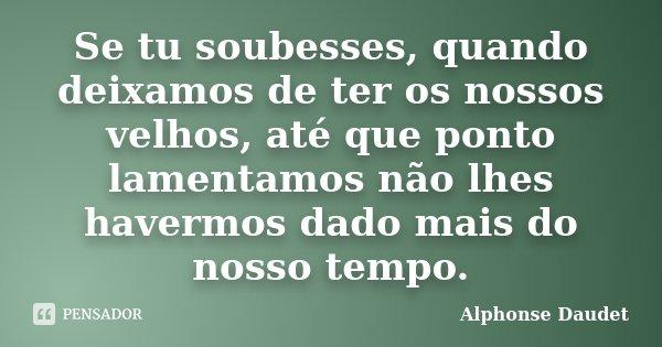Se tu soubesses, quando deixamos de ter os nossos velhos, até que ponto lamentamos não lhes havermos dado mais do nosso tempo.... Frase de Alphonse Daudet.