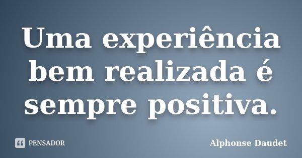 Uma experiência bem realizada é sempre positiva.... Frase de Alphonse Daudet.