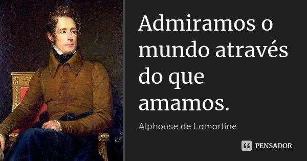 Admiramos o mundo através do que amamos.... Frase de Alphonse de Lamartine.