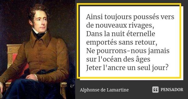 Ainsi toujours poussés vers de nouveaux rivages, Dans la nuit éternelle emportés sans retour, Ne pourrons-nous jamais sur l'océan des âges Jeter l'ancre un seul... Frase de Alphonse de Lamartine.