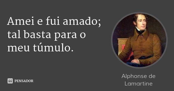 Amei e fui amado; tal basta para o meu túmulo.... Frase de Alphonse de Lamartine.