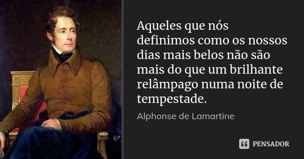 Aqueles que nós definimos como os nossos dias mais belos não são mais do que um brilhante relâmpago numa noite de tempestade.... Frase de Alphonse de Lamartine.