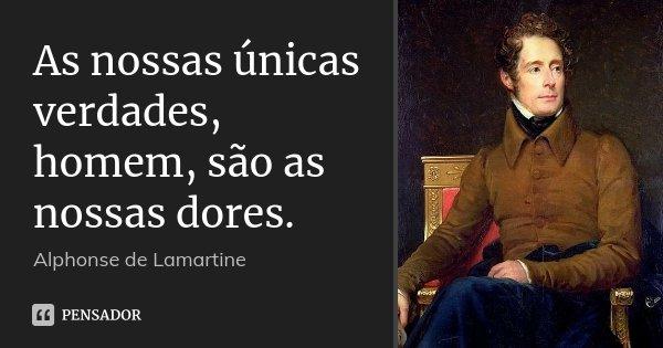 As nossas únicas verdades, homem, são as nossas dores.... Frase de Alphonse de Lamartine.