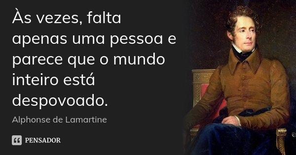 Às vezes, falta apenas uma pessoa e parece que o mundo inteiro está despovoado.... Frase de Alphonse de Lamartine.