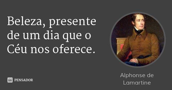 Beleza, presente de um dia que o Céu nos oferece.... Frase de Alphonse de Lamartine.