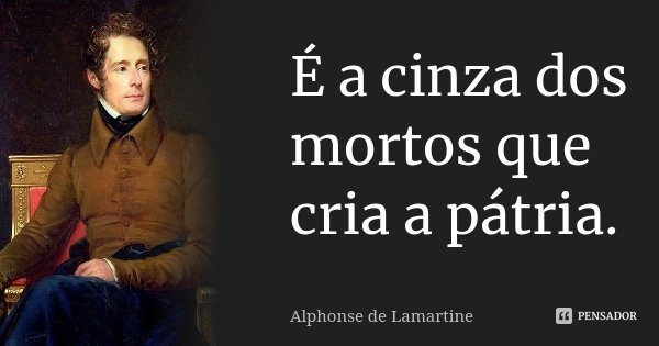 É a cinza dos mortos que cria a pátria.... Frase de Alphonse de Lamartine.