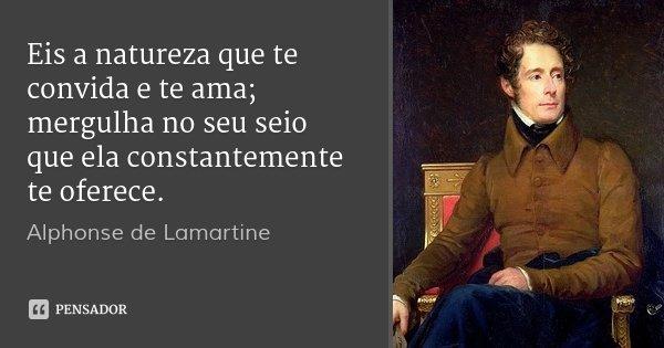 Eis a natureza que te convida e te ama; mergulha no seu seio que ela constantemente te oferece.... Frase de Alphonse de Lamartine.