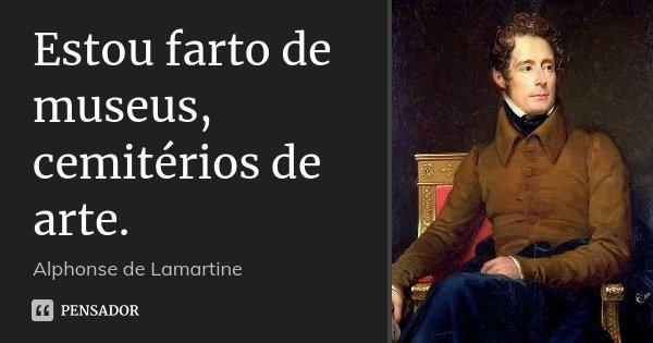 Estou farto de museus, cemitérios de arte.... Frase de Alphonse de Lamartine.