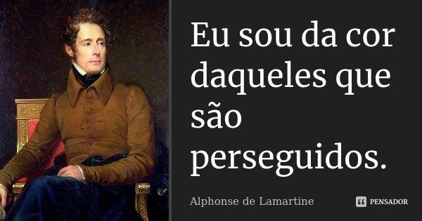 Eu sou da cor daqueles que são perseguidos.... Frase de Alphonse de Lamartine.