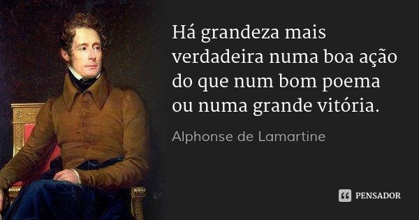 Há grandeza mais verdadeira numa boa ação do que num bom poema ou numa grande vitória.... Frase de Alphonse de Lamartine.