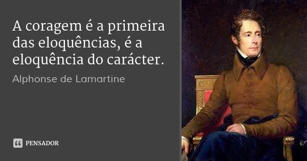 A coragem é a primeira das eloquências, é a eloquência do carácter.... Frase de Alphonse de Lamartine.