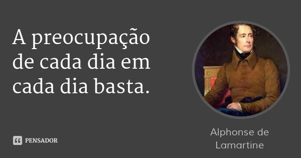 A preocupação de cada dia em cada dia basta.... Frase de Alphonse de Lamartine.