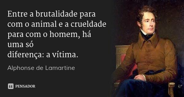 Entre a brutalidade para com o animal e a crueldade para com o homem, há uma só diferença: a vítima.... Frase de Alphonse de Lamartine.