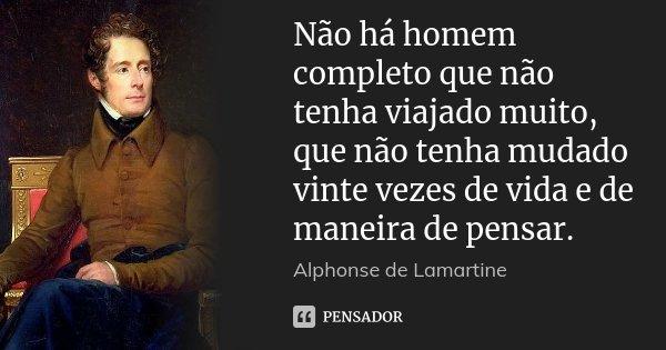 Não há homem completo que não tenha viajado muito, que não tenha mudado vinte vezes de vida e de maneira de pensar.... Frase de Alphonse de Lamartine.