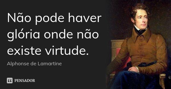 Não pode haver glória onde não existe virtude.... Frase de Alphonse de Lamartine.