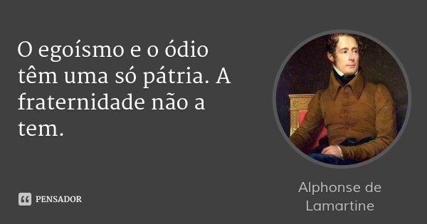 O egoísmo e o ódio têm uma só pátria. A fraternidade não a tem.... Frase de Alphonse de Lamartine.