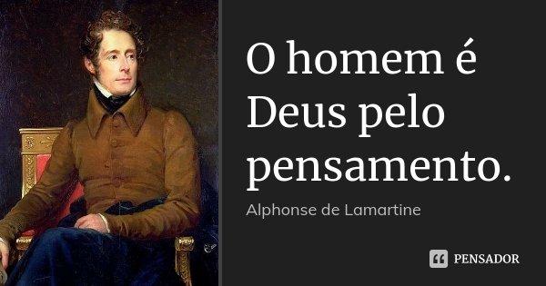 O homem é Deus pelo pensamento.... Frase de Alphonse de Lamartine.