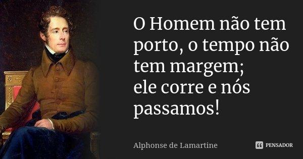 O Homem não tem porto, o tempo não tem margem; / ele corre e nós passamos!... Frase de Alphonse de Lamartine.