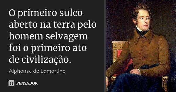O primeiro sulco aberto na terra pelo homem selvagem foi o primeiro ato de civilização.... Frase de Alphonse de Lamartine.