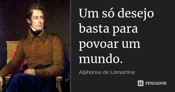 Um só desejo basta para povoar um mundo.... Frase de Alphonse de Lamartine.