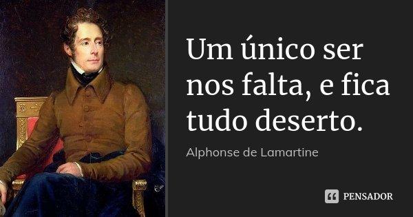 Um único ser nos falta, e fica tudo deserto.... Frase de Alphonse de Lamartine.