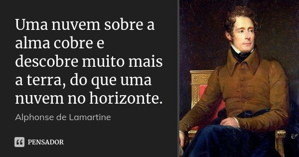 Uma nuvem sobre a alma cobre e descobre muito mais a terra, do que uma nuvem no horizonte.... Frase de Alphonse de Lamartine.