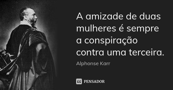A amizade de duas mulheres é sempre a conspiração contra uma terceira.... Frase de Alphonse Karr.