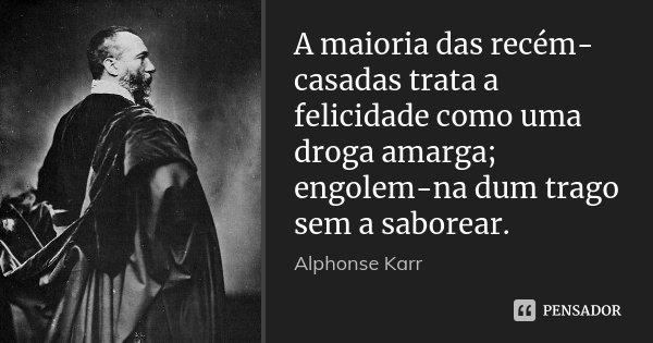 A maioria das recém-casadas trata a felicidade como uma droga amarga; engolem-na dum trago sem a saborear.... Frase de Alphonse Karr.